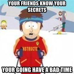 south park skiing instructor - your friends know your secrets your going have a bad time