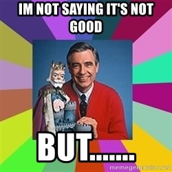 mr rogers  - Im not saying it's not good BUT.......