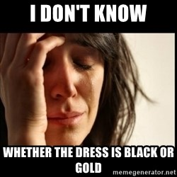 First World Problems - i don't know whether the dress is black or gold