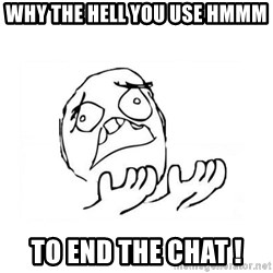 WHY SUFFERING GUY 2 - Why the hell You use Hmmm To end the Chat !