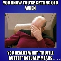 "Picard facepalm  - you know you're getting old when you realize what ""truffle butter"" actually means"