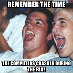Immature high school kids - Remember the time  The computers crashed during the FSA !