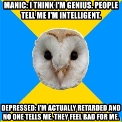 Bipolar Owl - manic: i think i'm genius. people tell me i'm intelligent. depressed: i'm actually retarded and no one tells me. they feel bad for me.