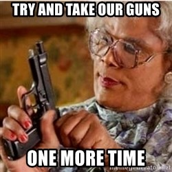 Madea-gun meme - try and take our guns one more time