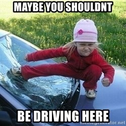 Angry Karate Girl - MAYBE YOU SHOULDNT BE DRIVING HERE