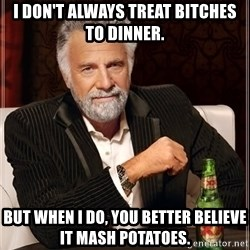 The Most Interesting Man In The World - I don't always treat bitches to dinner. But when I do, you better believe it mash potatoes.