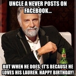 The Most Interesting Man In The World - UNCLE A NEVER POSTS ON FACEBOOK... BUT WHEN HE DOES, IT'S BECAUSE HE LOVES HIS LAUREN. HAPPY BIRTHDAY!