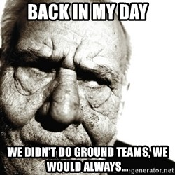 Back In My Day - Back in my day We didn't do ground teams, we would always...