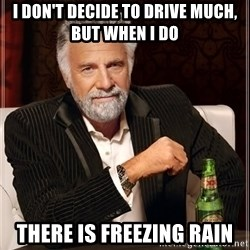 The Most Interesting Man In The World - I don't decide to drive much, but when I do there is freezing rain