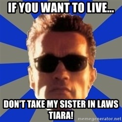 Terminator 2 - If you want to live... Don't take my sister in laws tiara!