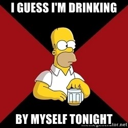 Homer Jay Simpson - I guess I'm drinking by myself tonight
