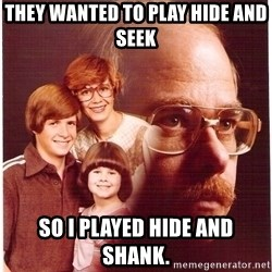 Family Man - they wanted to play hide and seek so i played hide and shank.