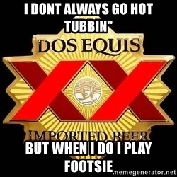 """Dos Equis - I dont always go hot tubbin"""" But when i do I play Footsie"""