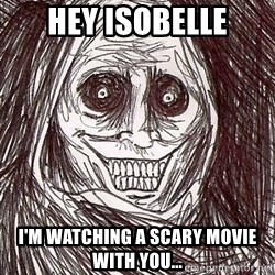 Never alone ghost - hey isobelle i'm watching a scary movie with you...