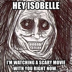 Never alone ghost - hey Isobelle i'm watching a scary movie with you right now...