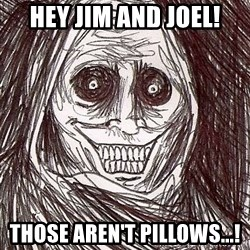 Never alone ghost - hey jim and joel! those aren't pillows...!