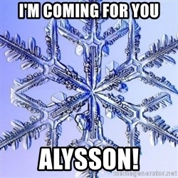 Special Snowflake meme - I'm Coming for You Alysson!
