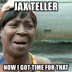 nobody got time fo dat - Jax Teller Now I got time for that