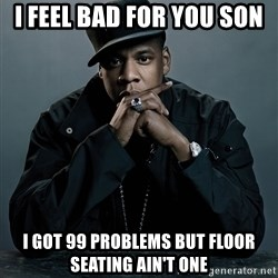 Jay Z problem - I feel bad for you son I got 99 problems but floor seating ain't one