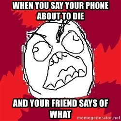 Rage FU - When you say your phone about to die And your friend says of what