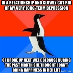 Socially Awesome Awkward Penguin - In a relationship and slowly got rid of my very long-term depression GF broke up next week because during the past month she thought I can't bring happiness in her life