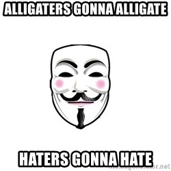 Anon - Alligaters gonna alligate Haters gonna hate