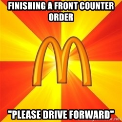 """Maccas Meme - Finishing a front counter order """"Please drive forward"""""""