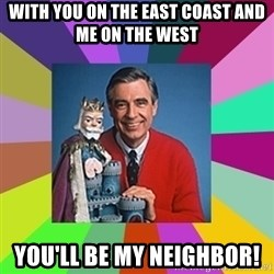 mr rogers  - with you on the east coast and me on the west You'll be my neighbor!