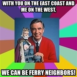 mr rogers  - with you on the east coast and me on the west, We can be ferry neighbors!