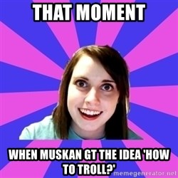 over attached girlfriend - that moment when muskan gt the idea 'HOW TO TROLL?'