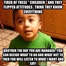 """LIsten Linda - Tired of these """" children """" and they flipped attitudes . Think they know everything Brother the day you are manager , you can decide what to do and what not to then you will listen to what I want and say!"""
