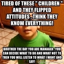 """LIsten Linda - Tired of these """" children """" and they flipped attitudes . Think they know everything!                                             Brother the day you are manager , you can decide what to do and what not to then you will listen to what I want and say!"""