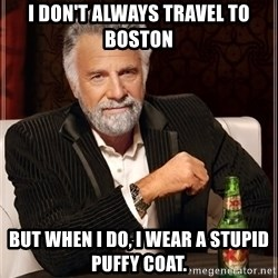 The Most Interesting Man In The World - I don't always travel to Boston but when I do, I wear a stupid puffy coat.