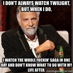 The Most Interesting Man In The World - I don't always watch Twilight, but when I do, I watch the whole fuckin' saga in one day and don't know what to do with my life after.
