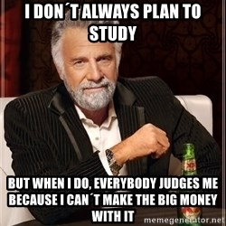 The Most Interesting Man In The World - I don´t always plan to study but when i do, everybody judges me because I can´t make the big money with it