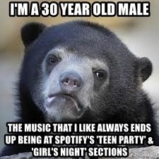 Sad Confession Bears - I'M A 30 YEAR OLD MALE THE MUSIC THAT I LIKE ALWAYS ENDS UP BEING AT SPOTIFY's 'TEEN PARTY' & 'GIRL's NIGHT' SECTIONS