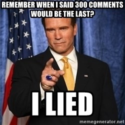 arnold schwarzenegger - remember when i said 300 comments would be the last? i lied