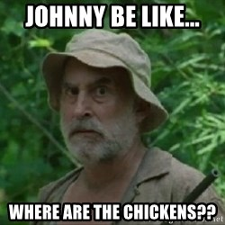 The Dale Face - Johnny be like... Where are the chickens??