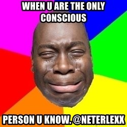Sad Brutha - when u are the only conscious  person u know. @neterlexx