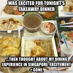 Takeaway - Was excited for tonight's takeaway dinner ....Then thought about my dining experience in Singapore. Excitement = gone.