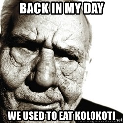 Back In My Day - BACK IN MY DAY WE USED TO EAT KOLOKOTI