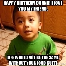 LIsten Linda - Happy Birthday Donna! I love you my friend. Life would not be the same without your loud butt!