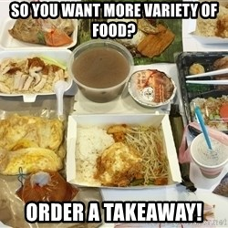 Takeaway - So you want more variety of food? Order a takeaway!