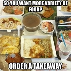 Takeaway - So you want more variety of food? Order a takeaway