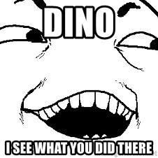 I see what you did there - DINO I SEE WHAT YOU DID THERE