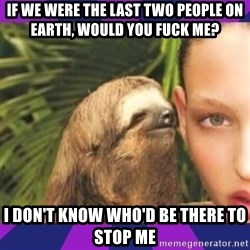 Perverted Whispering Sloth  - If we were the last two people on Earth, would you fuck me? I don't know who'd be there to stop me