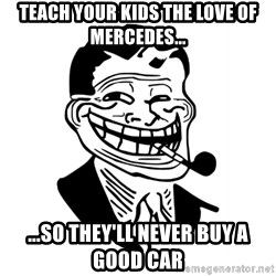 Troll Dad - TEach your kids the love of mercedes... ...so they'll never buy a good car