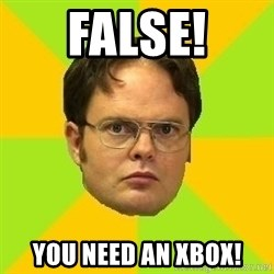 Courage Dwight - False! You need an Xbox!
