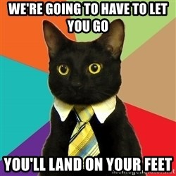 Business Cat - we're going to have to let you go  you'll land on your feet