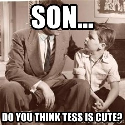 Racist Father - Son... Do you think Tess is cute?